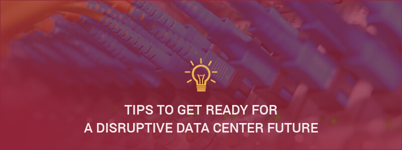 How to be ready for a Disruptive Data Center Future